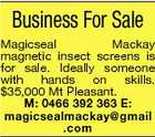 Business For Sale Magicseal Mackay magnetic insect screens is for sale. Ideally someone with hands on skills. $35,000 Mt Pleasant. M: 0466 392 363 E: magicsealmackay@gmail .com