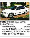 FORD Falcon AU, 2000, 216,000klms, air conditioned, cruise control, RWC, reg&#39;d, good condition, $3000 ono. Ph 0413 857 753 M&#39;boro.