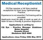 Medical Receptionist CQ Eye requires a full time medical receptionist for their busy Ophthalmology Practice. Experience is not essential. Full training will be provided. Applicants must be able to work as part of a team & have a friendly & positive disposition. Applications in writing to: CQ Eye - Practice Manager Gladstone Mater Hospital Rossella Street Gladstone QLD 4680 Applications close Friday 24th May 2013