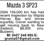 Mazda 3 SP23 2004 154,000 km has had recent inspection by Mazda Hervey Bay and drives superbly. Owner wanting to sell moving back to New Zealand, $8,500 ono. Buderim. M: 0427 548 995 E: grunta57@gmail.com