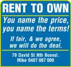 RENT TO OWN You name the price, you name the terms! If fair, &amp;amp; we agree, we will do the deal. 79 David St Nth Booval. Mike 0407 007 009
