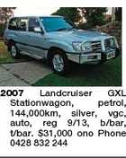 2007 Landcruiser GXL Stationwagon, petrol, 144,000km, silver, vgc, auto, reg 9/13, b/bar, t/bar. $31,000 ono Phone 0428 832 244