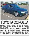TOYOTA COROLLA 1999, a/c, p/s, 5 spd man, 139,000 kms, rwc, reg til 10/13, $3750 ono. Phone 4128 0391 or 0409 632 921.