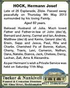 HOCK, Hermann Josef Late of 26 Esplanade, Zilzie. Passed away peacefully on Thursday 9th May 2013 surrounded by his loving Family. Aged 83 years. Beloved Husband of Julia. Much loved Father and Father-in-law of John (dec'd), Bernard and Jenny, Carmel and Ian, Andrew, Matthew (dec'd) and Kerrie, Gerard (dec'd), Erwin, Sepp and Jesca, Paul, Rita and Charlie. Cherished Pa of Bonnie, Kallum, Cherry, Travis, Levi, Cameron, Nathan, Dana, Natalie, Bianca, Jack, Chelsea, Darcy, Lachan, Zali, Arna & Alexandra. As per Hermann's wish a Private Service was held on Saturday 11th May.