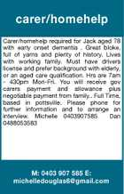 carer/homehelp Carer/homehelp required for Jack aged 78 with early onset dementia . Great bloke, full of yarns and plenty of history. Lives with working family. Must have drivers license and prefer background with elderly, or an aged care qualification. Hrs are 7am - 430pm Mon-Fri. You will receive gov carers payment and allowance plus negotiable payment from family.. Full Time, based in pottsville. Please phone for further information and to arrange an interview. Michelle 0403907585 Dan 0488053583 M: 0403 907 585 E: michelledouglas6@gmail.com