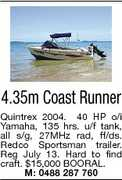 4.35m Coast Runner Quintrex 2004. 40 HP o/i Yamaha, 135 hrs. u/f tank, all s/g, 27MHz rad, ff/ds. Redco Sportsman trailer. Reg July 13. Hard to find craft. $15,000 BOORAL. M: 0488 287 760