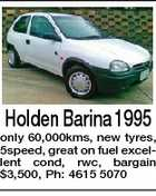 Holden Barina 1995 only 60,000kms, new tyres, 5speed, great on fuel excellent cond, rwc, bargain $3,500, Ph: 4615 5070