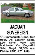 JAGUAR SOVEREIGN '91, Immaculate Cond. Sun Roof, All Leather Seats, Low Klms, Very Well Maintained Car. Regretful Sale, Regd, $7,500 ono Phone 0431 271 142.