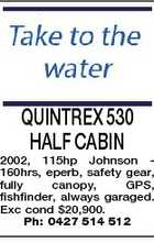 QUINTREX 530 HALF CABIN 2002, 115hp Johnson 160hrs, eperb, safety gear, fully canopy, GPS, fishfinder, always garaged. Exc cond $20,900. Ph: 0427 514 512