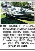 3.79 STACER PROLINE, 15hp Mariner Motor, smart charge battery pack, has false floor, fish finder, all safety &amp; fishing gear, boat &amp; trailer reg 12/13, Only 3 yrs Old, EC, $4500 ono (07) 4152 8524