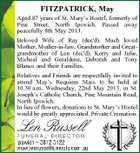 FITZPATRICK, May Aged 87 years of St. Mary's Hostel, formerly of Pine Street, North Ipswich. Passed away peacefully 8th May 2013. Beloved Wife of Ray (dec'd). Much loved Mother, Mother-in-law, Grandmother and Greatgrandmother of Len (dec'd), Kerry and Julie, Micheal and Geraldene, Deborah and Tony Blanco and their Families. Relatives and Friends are respectfully invited to attend May's Requiem Mass to be held at 10.30 a.m. Wednesday, 22nd May 2013, in St. Joseph's Catholic Church, Pine Mountain Road, North Ipswich. In lieu of flowers, donations to St. Mary's Hostel would be greatly appreciated. Private Cremation.