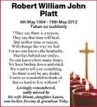 "Robert William John Platt 4th May 1964 - 16th May 2012 Taken so suddenly ""They say there is a reason, They say that time will heal, But neither time or reason, Will change the way we feel. For no-one knows the heartache, That lies behind our smiles, No one knows how many times, We have broken down and cried, We want to tell you something, So there won't be any doubt, You're so wonderful to think of, But so hard to live without."" Lovingly remembered, sadly missed by his wife Diann, daughter Laura, son-in-law Jeremy & grandson Toby."