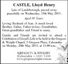 CASTLE, Lloyd Henry Late of Landsborough, passed away peacefully on Wednesday, 15th May 2013. Aged 80 Years. Loving Husband of Jean. A much loved Brother, Father, Father-in-law, Grandfather, Great-grandfather and Friend to many. Family and Friends are invited to attend a Celebration of Lloyd&amp;#39;s Life to be held in the Gregson &amp;amp; Weight Chapel, 5 Gregson Place, Caloundra on Monday, 20th May 2013, at 11.00 a.m.