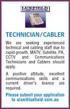 TECHNICIAN/CABLER We are seeking experienced technical and cabling staff due to rapid growth. MATV, Satellite, PA, CCTV and Communications Technicians and Cablers should apply. A positive attitude, excellent communications skills and a current driver&amp;#39;s licence are required. Please submit your application to alan@luxfield.com.au