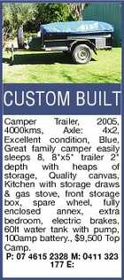 "CUSTOM BUILT Camper Trailer, 2005, 4000kms, Axle: 4x2, Excellent condition, Blue, Great family camper easily sleeps 8, 8""x5"" trailer 2"" depth with heaps of storage, Quality canvas, Kitchen with storage draws & gas stove, front storage box, spare wheel, fully enclosed annex, extra bedroom, electric brakes, 60lt water tank with pump, 100amp battery., $9,500 Top Camp. P: 07 4615 2328 M: 0411 323 177 E:"