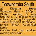 Toowoomba South 29 Diagonal Street Saturday, 8am - 5:30pm. Stratco roofing 3 mts lengths x 12 pieces white colour, guttering & supports Timber toybox & Bookcase books, shoes, household items Canvas fold out outdoor awning navy blue.