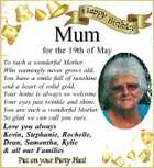 Mum for the 19th of May To such a wonderful Mother Who seemingly never grows old. You have a smile full of sunshine and a heart of solid gold. Your home is always so welcome Your eyes just twinkle and shine. You are such a wonderful Mother So glad we can call you ours. Love you always Kevin, Stephanie, Rochelle, Dean, Samantha, Kylie &amp;amp; all our Families