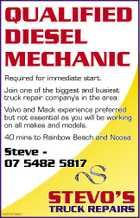 QUALIFIED DIESEL MECHANIC Required for immediate start. Join one of the biggest and busiest truck repair company's in the area. Volvo and Mack experience preferred but not essential as you will be working on all makes and models. 40 mins to Rainbow Beach and Noosa. Steve 07 5482 5817 5242047aaHC