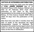 NOTICE OF INTENDED DISTRIBUTION Any person having any claim upon the estate of LYAL JAMES HIGGINS late of 14 Hannaford Place Coffs Harbour, Retired who died on 24 February 2013 must send particulars of the claim to the legal representative for the estate at care of Green & Mckay, 70 First Avenue Sawtell NSW 2452, within 30 days from the publication of this notice. After that time and after 6 months from the date of death of the deceased the legal representative intends to distribute the property in the estate having regard only to the claims of which the legal representative had notice at the time of distribution.