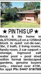 PIN THIS UP  Brick & tile home in ALSTONVILLE on a 1258m2 block in quiet cul-de-sac, 3br, 2 bath, 2 living rooms, family room, 2 car carport + storage, inground salt water pool + pool shed within formal landscaped gardens, genuine buyers only... interest over 415K. for appt Ph: 0447 019780