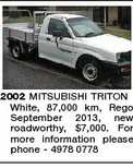 2002 MITSUBISHI TRITON White, 87,000 km, Rego September 2013, new roadworthy, $7,000. For more information please phone - 4978 0778