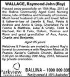 WALLACE, Raymond John (Ray) Passed away peacefully on 15th May, 2013 at the Ballina Community Aged Care Nursing Home, late of Ballina and formerly of Lismore. Much loved husband of Lola and loved father &amp;amp; father-in-law of Janelle &amp;amp; Paul, Petria &amp;amp; Andrew and Annie &amp;amp; Greg. Cherished Pa of Feonie &amp;amp; Matthew, Luke &amp;amp; Cristy, Todd &amp;amp; Rachael, Kiri &amp;amp; Felix, Callum, Thomas and Rose and great grandfather of Ava, Aaron, Charlie and Benjamin. Aged 85 years Relatives &amp;amp; Friends are invited to attend Ray&amp;#39;s funeral to commence with Requiem Mass at St Francis Xavier&amp;#39;s Catholic Church, Ballina at 2.00 pm on Monday 20th May, 2013, followed by private cremation.