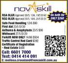 Call: 6601 7000 Text: 0414 414 091 Do both for ONLY $260 E: melissa.crossland@novaskill.com.au 5242262aaHC RSA OLGR Approved 29/5, 13/6, 19/5 $160 RCG OLGR Approved 30/5, 14/6, 20/5 $120 Safe Food Handling 12/6 $90 First Aid 23/5 $130 Asthsma & Anaphylaxis 23/5 $90 Whitecard 27/5 $120 Forklift NOW ONLY 14/06 $504 Traffic Control Red Card $392 Certificate of Registration - Real Estate $400