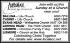 Join with us this Sunday at a Church near you! BALLINA - Life Church 6686 7219 CASINO - Life Church 6662 1668 EVANS HEAD - Wellspring Church 0407 109 555 LENNOX HEAD - The Point Church 6687 8817 LISMORE - Christian Family F&amp;#39;ship 6622 2935 LISMORE - Church at the Hub 6663 1149 Celebrating Christ Together For details see: www.localacc.net
