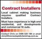 Contract Installers Local cabinet making business requires qualified Contract Installers. Must have experience in high end residential, unit developments and commercial fit outs. Contact Chris on 0488 025 166 or email chris@theonestopkitchenshop.com.au