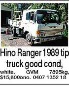 Hino Ranger 1989 tip truck good cond, white, GVM 7895kg, $15,800ono. 0407 1352 18