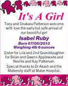 It's A Girl Tony and Shakara Patterson welcome with love the early but safe arrival of our beautiful girl Isabel Ruby Born 07/05/2013 Weighing 4lb 6 ounces Sister for Lila and 2nd Granddaughter for Brian and Gwenn Applewaite and Neville and Kay Patterson. Special thanks to Dr Akash and the Maternity staff at Mater Hospital.
