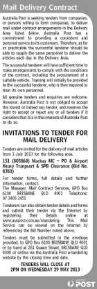 Mail Delivery Contract Australia Post is seeking tenders from companies, or persons willing to form companies, to deliver mail under contract arrangements in the Delivery Area listed below. Australia Post has a commitment to providing a consistent and personal service to its customers. Therefore, as far as practicable the successful tenderer should be able to supply the same personnel to deliver the articles each day in the Delivery Area. The successful tenderer will have sufficient time to make arrangements to comply with the conditions of the contract, including the procurement of a suitable vehicle. Training will initially be provided to the successful tenderer, who is then required to train its own personnel. All genuine tenders and enquiries are welcome. However, Australia Post is not obliged to accept the lowest or indeed any tender, and reserves the right to accept or reject any or all tenders if it considers that it is in the interests of Australia Post to do so. INVITATIONS TO TENDER FOR MAIL DELIVERY Tenders are invited for the delivery of mail articles from 1 July 2013 for the following area. 151 (803860) Mackay MC - PO &amp;amp; Airport Heavy Tranpsort &amp;amp; SPB Clearance (Bid No. 8381) For tender forms, full details and further information, contact: The Manager, Mail Contract Services, GPO Box 6100 BRISBANE QLD 4001 Telephone: 07 3405 1451 Tenderers can also obtain tender details and forms and submit their tender via the Internet by registering their details online at www.auspost.com.au/etendering. This Mail Service can be viewed on the internet by referencing the Bid Number noted above. Tenders must be submitted in the envelope provided, to GPO Box 6100 BRISBANE QLD 4001 or by hand at 261 Queen Street, BRISBANE QLD 4000 or online via the Australia Post e-tendering website by the closing time and date. TENDERS WILL CLOSE AT 2PM ON WEDNESDAY 29 MAY 2013