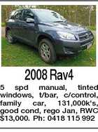 2008 Rav4 5 spd manual, tinted windows, t/bar, c/control, family car, 131,000k's, good cond, rego Jan, RWC $13,000. Ph: 0418 115 992