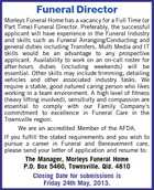 Funeral Director Morleys Funeral Home has a vacancy for a Full Time (or Part Time) Funeral Director. Preferably, the successful applicant will have experience in the Funeral Industry and skills such as Funeral Arranging/Conducting and general duties including Transfers. Multi Media and IT skills would be an advantage to any prospective applicant. Availability to work on an on-call roster for after-hours duties (including weekends) will be essential. Other skills may include trimming, detailing vehicles and other associated industry tasks. We require a stable, good natured caring person who likes working in a team environment. A high level of fitness (heavy lifting involved), sensitivity and compassion are essential to comply with our Family Company&amp;#39;s commitment to excellence in Funeral Care in the Townsville region. We are an accredited Member of the AFDA. If you fulfill the stated requirements and you wish to pursue a career in Funeral and Bereavement care, please send your letter of application and resume to: The Manager, Morleys Funeral Home P.O. Box 5460, Townsville. Qld. 4810 Closing Date for submissions is Friday 24th May, 2013.
