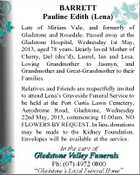 BARRETT Pauline Edith (Lena) Late of Miriam Vale, and formerly of Gladstone and Rosedale. Passed away at the Gladstone Hospital, Wednesday 1st May, 2013, aged 78 years. Dearly loved Mother of Cherry, Del (dec&amp;#39;d), Laurel, Ian and Lesa. Loving Grandmother to Jasmyn, and Grandmother and Great-Grandmother to their Families. Relatives and Friends are respectfully invited to attend Lena&amp;#39;s Graveside Funeral Service to be held at the Port Curtis Lawn Cemetery, Aerodrome Road, Gladstone, Wednesday 22nd May, 2013, commencing 11.00am. NO FLOWERS BY REQUEST. In lieu, donations may be made to the Kidney Foundation. Envelopes will be available at the service.