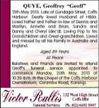 QUYE, Geoffrey &amp;quot;Geoff&amp;quot; 15th May 2013. Late of Gundagai Street, Coffs Harbour. Dearly loved Husband of Hilda. Loved Father and Father-in-law of Dennis and Marilyn, Annette and Brian, Sandra and Danny and Cheryl (dec&amp;#39;d). Loving Pop to his Grandchildren and Great-granchildren. Loved and missed by all his Family in Australia and England. Aged 89 Years At Peace Relatives and Friends are invited to attend Geoff&amp;#39;s funeral service appointed to commence Monday, 20th May, 2013 at 10.30 a.m. in the Chapel of the Coffs Harbour Crematorium, Coramba Road, Karangi.