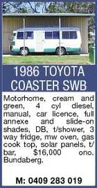 1986 TOYOTA COASTER SWB Motorhome, cream and green, 4 cyl diesel, manual, car licence, full annexe and slide-on shades, DB, t/shower, 3 way fridge, mw oven, gas cook top, solar panels, t/ bar, $16,000 ono. Bundaberg. M: 0409 283 019