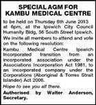 SPECIAL AGM FOR KAMBU MEDICAL CENTRE to be held on Thursday 6th June 2013 at 6pm, at the Ipswich City Council Humanity Bldg, 56 South Street Ipswich. We invite all members to attend and vote on the following resolution: Kambu Medical Centre Ipswich Incorporated transition from an incorporated association under the Associations Incorporation Act 1981, to an incorporated company under the Corporations (Aboriginal & Torres Strait Islander) Act 2006. Hope to see you all there. Authorised by Walter Anderson, Secretary.