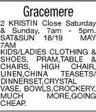 Gracemere 2 KRISTIN Close Saturday & Sunday, 7am - 5pm. SAT&SUN 18/19 MAY 7AM KIDS/LADIES CLOTHING & SHOES, PRAM,TABLE & CHAIRS, HIGH CHAIR, LINEN,CHINA TEASETS/ DINNERSET,CRYSTAL VASE, BOWLS,CROCKERY, MUCH MORE,GOING CHEAP.