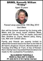 "BRIMS, Kenneth William ""Friday"" Aged 72 years Passed away peacefully 15th May 2013 God Bless Ken will be forever missed by his loving wife Marie and his much loved children Mark, Leanne and Tracey. ""Pop"" to Jayde, Jack and Ben. Brother to Joyce, Mervin (dec), Barry, Les, Neil and Colleen (dec). Family and friends are warmly invited to attend the funeral service for Ken to be held at All Saint's Anglican Church, Murwillumbah on Tuesday 21st May at 11am. In lieu of flowers Ken's family have requested that donations be made to the Leukaemia Foundation."
