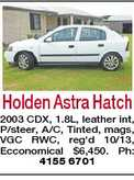 Holden Astra Hatch 2003 CDX, 1.8L, leather int, P/steer, A/C, Tinted, mags, VGC RWC, reg&#39;d 10/13, Ecconomical $6,450. Ph: 4155 6701