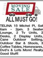 ALL MUST GO! TELINA 15 Michel Pl, Sat 6am - 2pm. 3 Seater Lounge, 2 Tv Units, 2 Desks, 2 Display Units, Cane Outdoor Setting, Outdoor Bar &amp;amp; Stools, 3 Coffee Tables, Homewares, Dvd&amp;#39;s &amp;amp; Lots More! Really Good Stuff!