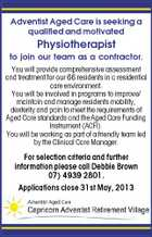 Adventist Aged Care is seeking a qualified and motivated Physiotherapist to join our team as a contractor. You will provide comprehensive assessment and treatment for our 66 residents in a residential care environment. You will be involved in programs to improve/ maintain and manage residents mobility, dexterity and pain to meet the requirements of Aged Care standards and the Aged Care Funding Instrument (ACFI). You will be working as part of a friendly team led by the Clinical Care Manager. For selection criteria and further information please call Debbie Brown 07) 4939 2801. Applications close 31st May, 2013