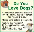 Do You Love Dogs? A Part-time position available for fit, active, capable person for Kennel Duties. Please send details &amp;amp; resume to Reply to Box Number P1 C/- Toowoomba Chronicle PO Box 40 Toowoomba. Qld. 4350