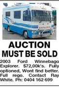 AUCTION MUST BE SOLD 2003 Ford Winnebago Explorer. $72,00k&#39;s. Fully optioned, Wont find better. Full rego. Contact Ray White. Ph: 0404 162 699