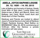 ABELA, JOYCE DAPHNE LOUISE 29. 12. 1926  14. 05. 2013 Late of Ballina and formerly of Sydney. Dearly loved Wife of Bob (dec). Loving Sister and Sister-in-law of Mick and Marcia, Kevin and Barbara, and Carol. Much loved Aunt and Great-Aunt of their Families. Relatives and Friends are invited to attend Joyce's Funeral Service to be held at Rainbow Chapel, Rainbow Avenue, West Ballina on WEDNESDAY (May 22, 2013) commencing at 10.00 am. After the Service a private Cremation will take place.