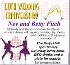 50th Wedding Anniversary Nev and Betty Fitch The Kulpi Hall 7pm till late Saturday 22nd June. BYO drinks and a plate for supper. No pressies please. 5243249aahC All family and friends welcome to attend a country dance with music provided by Kieran and celebrate this joyous occasion at