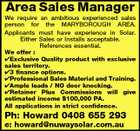 Area Sales Manager We require an ambitious experienced sales person for the MARYBOROUGH AREA. Applicants must have experience in Solar. Either Sales or Installs acceptable. References essential. We offer : Exclusive Quality product with exclusive sales territory. 3 finance options. Professional Sales Material and Training. Ample leads / NO door knocking. Retainer Plus Commissions will give estimated income $100,000 PA. All applications in strict confidence. Ph: Howard 0408 655 293 e: howard@nuwaysolar.com.au