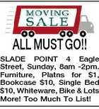 ALL MUST GO!! SLADE POINT 4 Eagle Street, Sunday, 8am -2pm. Furniture, Platns for $1, Bookcase $10, Single Bed $10, Whiteware, Bike &amp;amp; Lots More! Too Much To List!