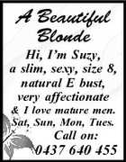 A Beautiful Blonde Hi, I'm Suzy, a slim, sexy, size 8, natural E bust, very affectionate & I love mature men. Sat, Sun, Mon, Tues. Call on: 0437 640 455